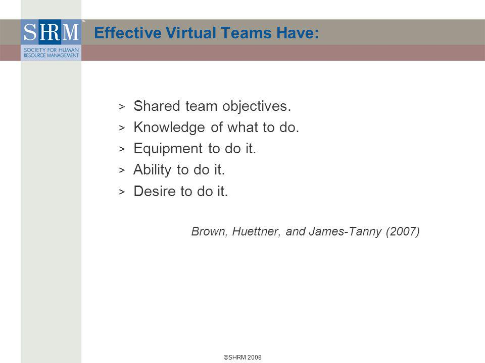 ©SHRM 2008 Effective Virtual Teams Have: > Shared team objectives.