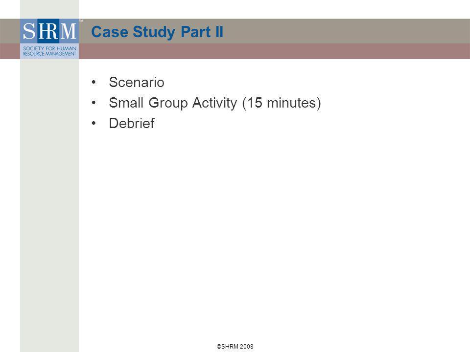©SHRM 2008 Case Study Part II Scenario Small Group Activity (15 minutes) Debrief