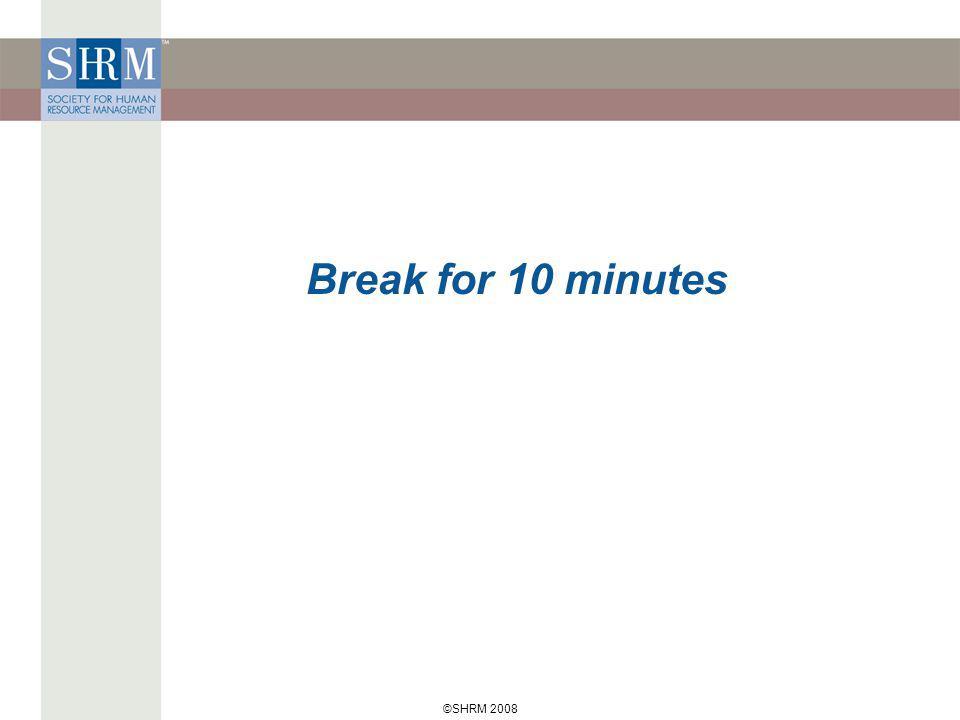 ©SHRM 2008 Break for 10 minutes