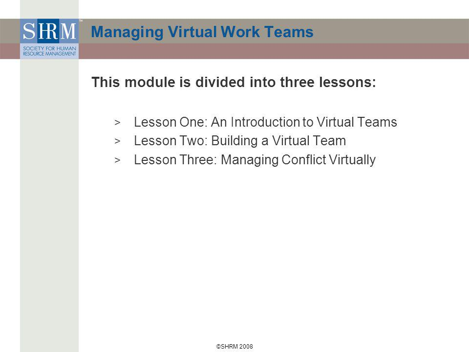 ©SHRM 2008 Managing Virtual Work Teams This module is divided into three lessons: > Lesson One: An Introduction to Virtual Teams > Lesson Two: Building a Virtual Team > Lesson Three: Managing Conflict Virtually