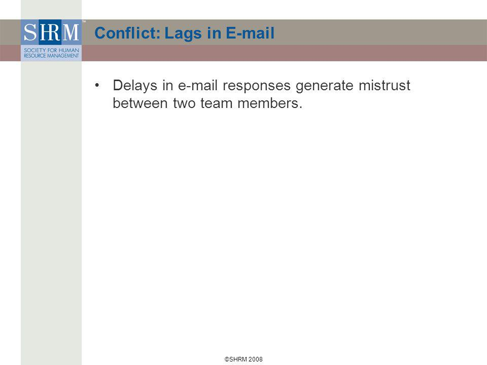 ©SHRM 2008 Conflict: Lags in E-mail Delays in e-mail responses generate mistrust between two team members.