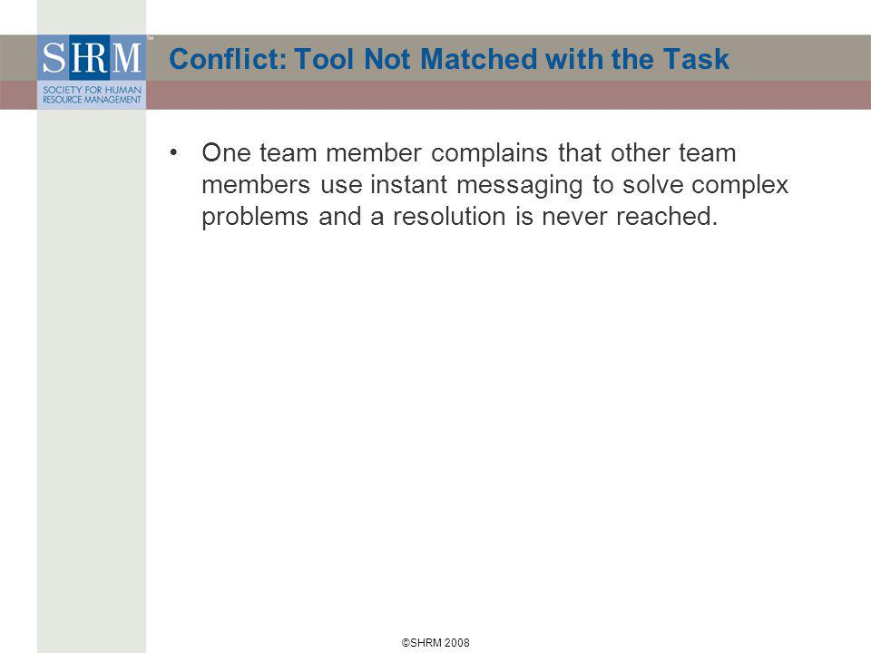 ©SHRM 2008 Conflict: Tool Not Matched with the Task One team member complains that other team members use instant messaging to solve complex problems and a resolution is never reached.
