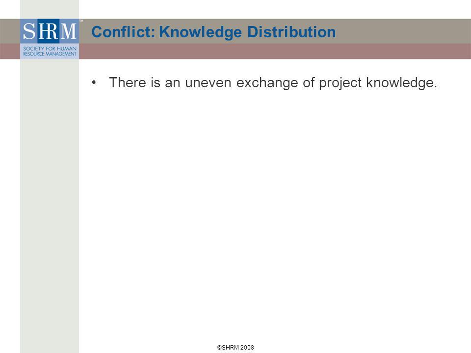 ©SHRM 2008 Conflict: Knowledge Distribution There is an uneven exchange of project knowledge.