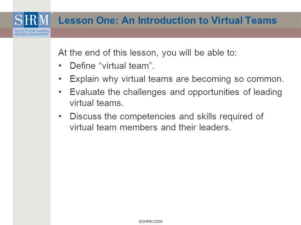 ©SHRM 2008 Lesson One: An Introduction to Virtual Teams At the end of this lesson, you will be able to: Define virtual team.