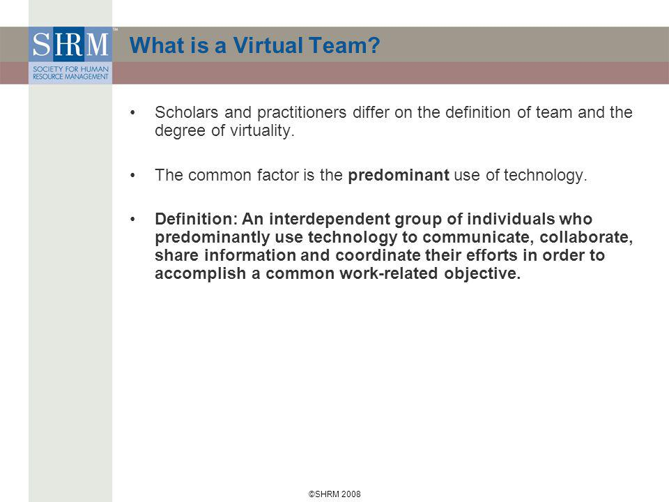 ©SHRM 2008 What is a Virtual Team? Scholars and practitioners differ on the definition of team and the degree of virtuality. The common factor is the
