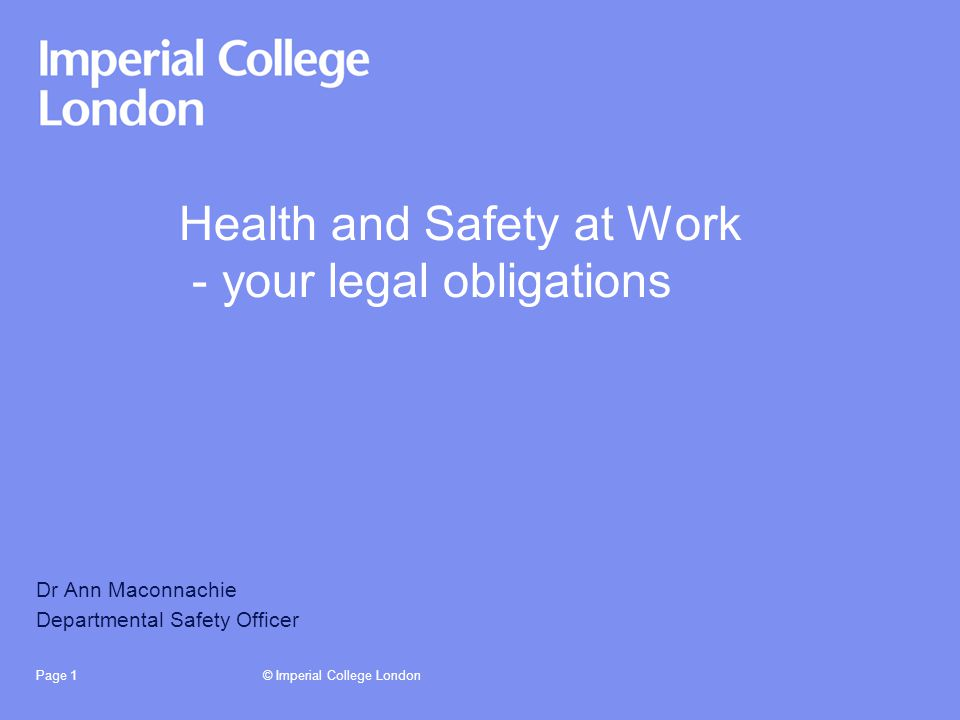 © Imperial College LondonPage 1 Health and Safety at Work - your legal obligations Dr Ann Maconnachie Departmental Safety Officer