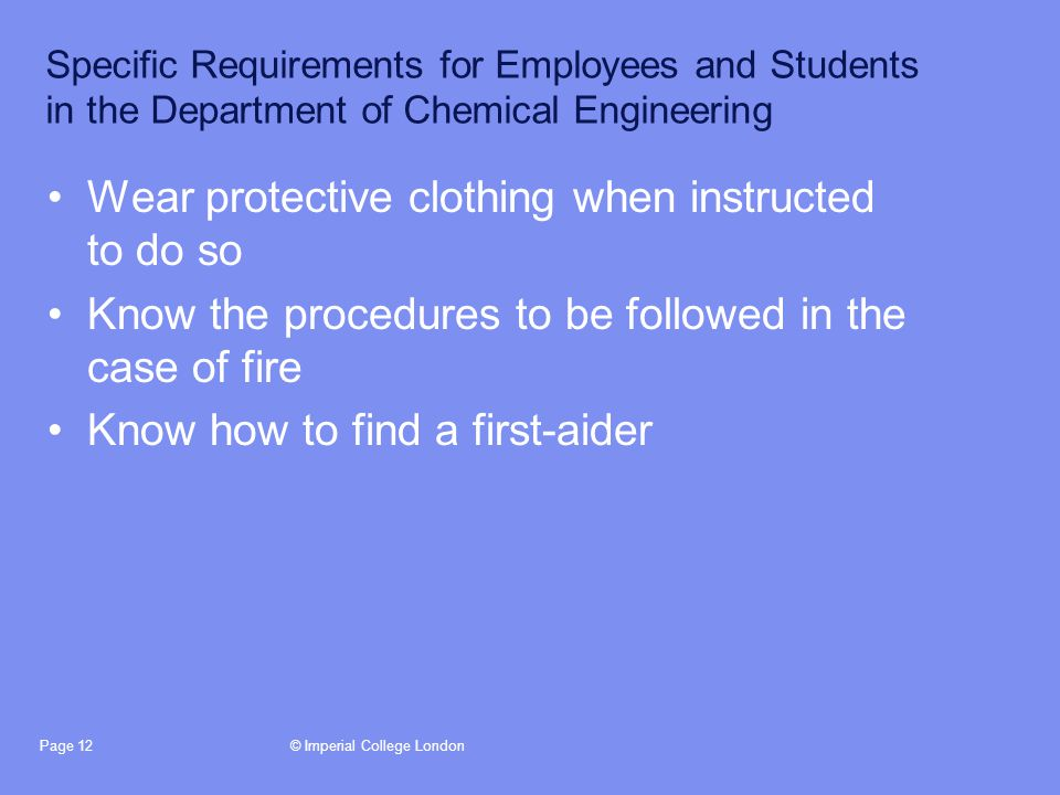 © Imperial College LondonPage 12 Specific Requirements for Employees and Students in the Department of Chemical Engineering Wear protective clothing when instructed to do so Know the procedures to be followed in the case of fire Know how to find a first-aider
