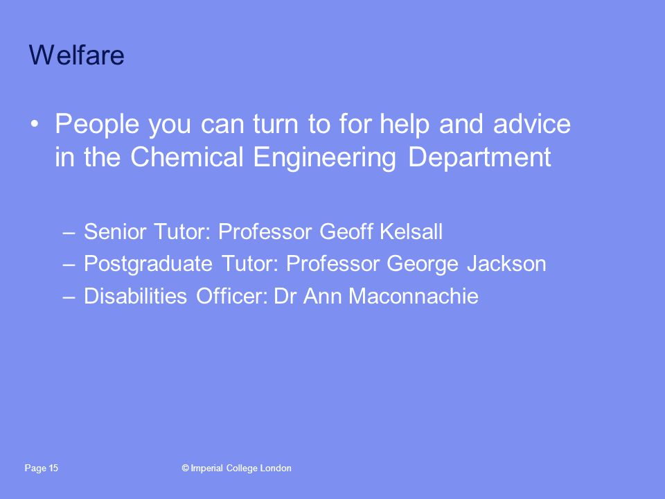 © Imperial College LondonPage 15 Welfare People you can turn to for help and advice in the Chemical Engineering Department –Senior Tutor: Professor Geoff Kelsall –Postgraduate Tutor: Professor George Jackson –Disabilities Officer: Dr Ann Maconnachie