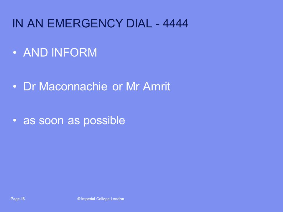 © Imperial College LondonPage 18 IN AN EMERGENCY DIAL - 4444 AND INFORM Dr Maconnachie or Mr Amrit as soon as possible