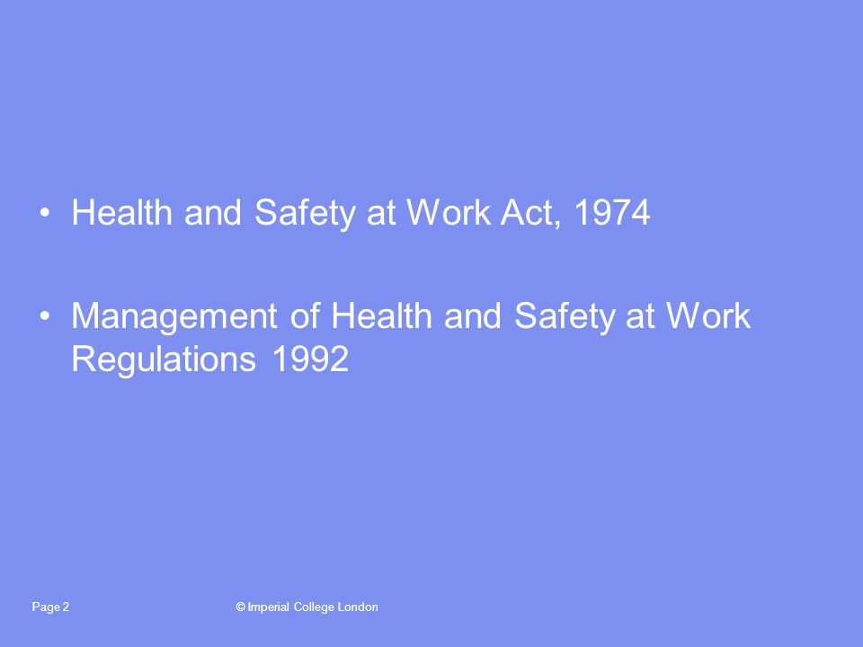 © Imperial College LondonPage 3 Health and Safety at Work Act, 1974 The Act imposes general duties on employers to secure the health, safety and welfare of people at work, and protect others against risks arising from the work activity.