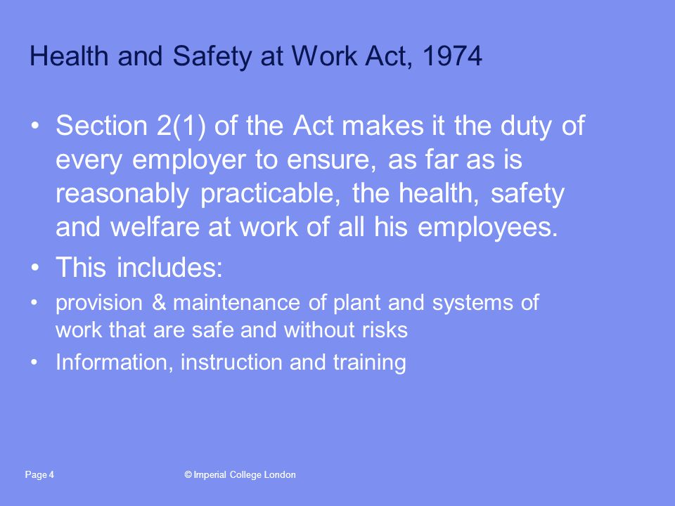 © Imperial College LondonPage 4 Health and Safety at Work Act, 1974 Section 2(1) of the Act makes it the duty of every employer to ensure, as far as is reasonably practicable, the health, safety and welfare at work of all his employees.