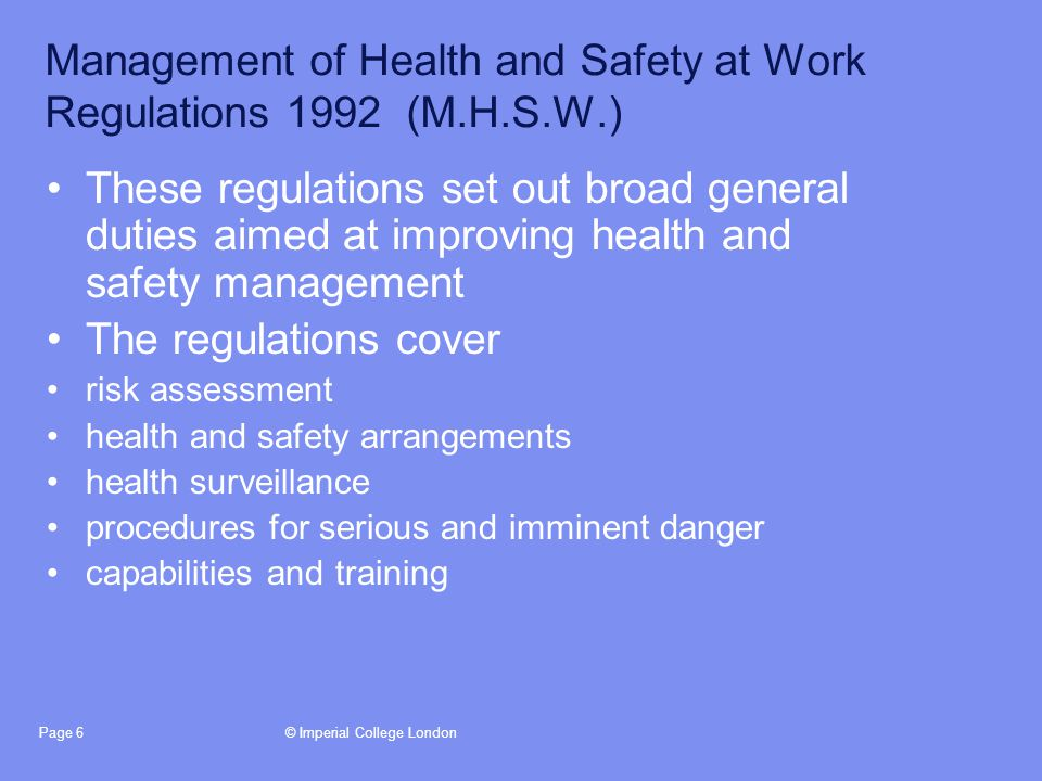 © Imperial College LondonPage 6 Management of Health and Safety at Work Regulations 1992 (M.H.S.W.) These regulations set out broad general duties aimed at improving health and safety management The regulations cover risk assessment health and safety arrangements health surveillance procedures for serious and imminent danger capabilities and training