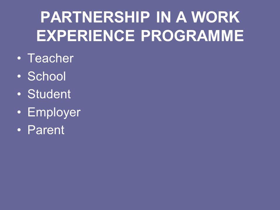 PARTNERSHIP IN A WORK EXPERIENCE PROGRAMME Teacher School Student Employer Parent