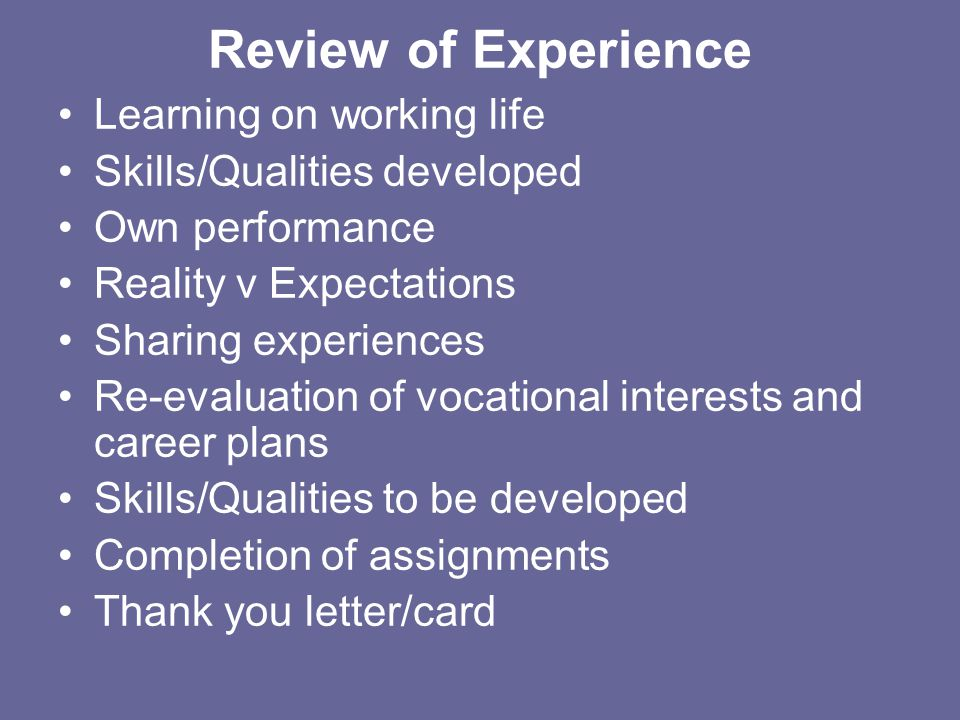 Review of Experience Learning on working life Skills/Qualities developed Own performance Reality v Expectations Sharing experiences Re-evaluation of v