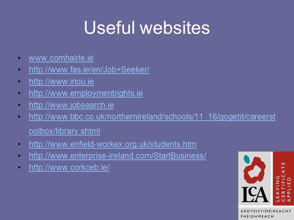 Useful websites www.comhairle.ie http://www.fas.ie/en/Job+Seeker/ http://www.inou.ie http://www.employmentrights.ie http://www.jobsearch.ie http://www.bbc.co.uk/northernireland/schools/11_16/gogetit/careerst oolbox/library.shtmlhttp://www.bbc.co.uk/northernireland/schools/11_16/gogetit/careerst oolbox/library.shtml http://www.enfield-workex.org.uk/students.htm http://www.enterprise-ireland.com/StartBusiness/ http://www.corkceb.ie/
