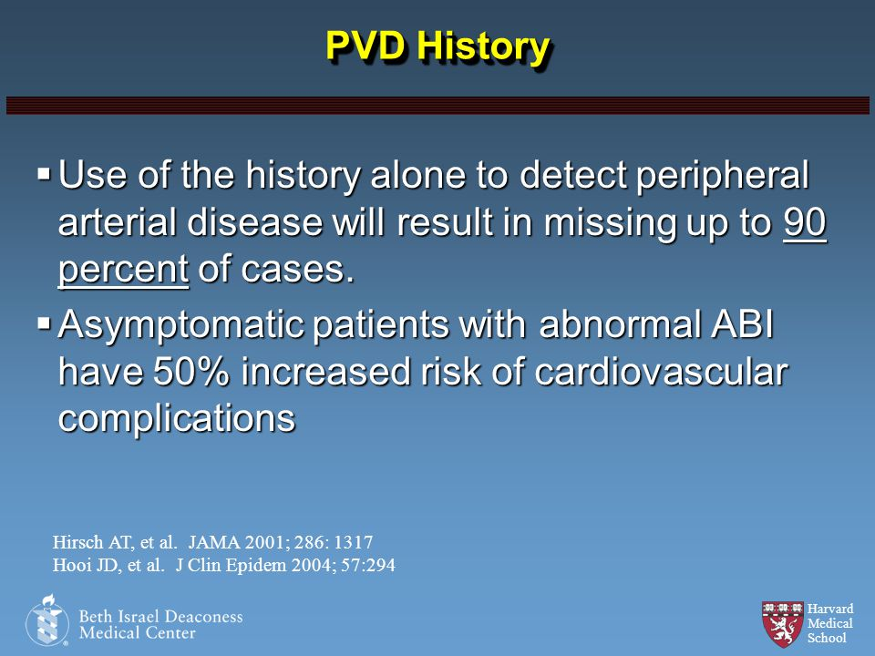 Harvard Medical School PVD History Use of the history alone to detect peripheral arterial disease will result in missing up to 90 percent of cases. Us