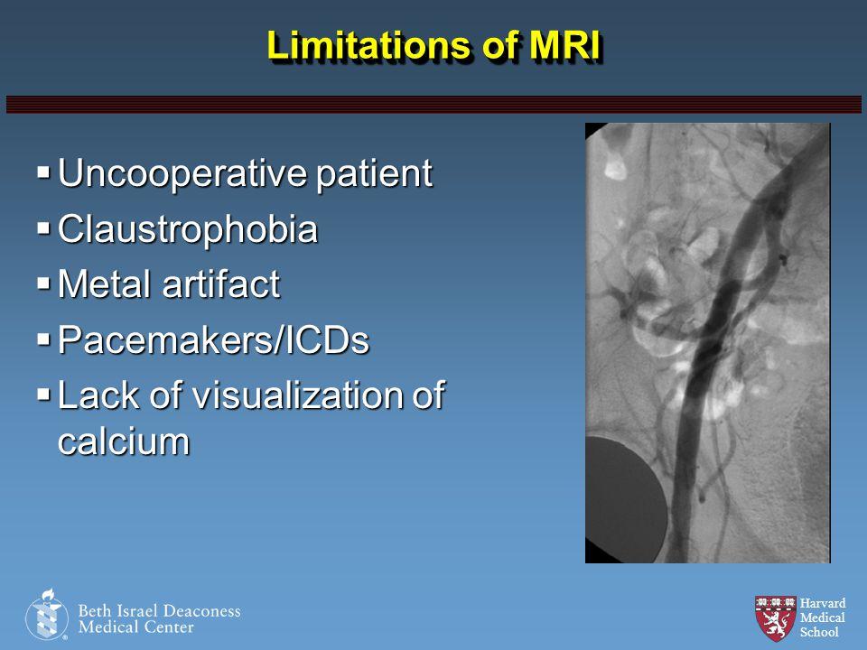 Harvard Medical School Limitations of MRI Uncooperative patient Uncooperative patient Claustrophobia Claustrophobia Metal artifact Metal artifact Pace