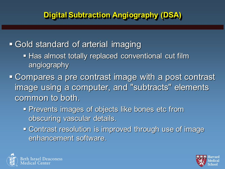 Harvard Medical School Digital Subtraction Angiography (DSA) Gold standard of arterial imaging Gold standard of arterial imaging Has almost totally re