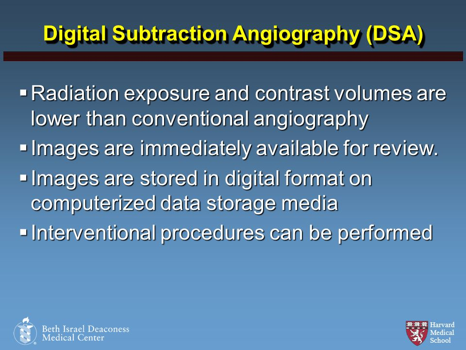 Harvard Medical School Digital Subtraction Angiography (DSA) Radiation exposure and contrast volumes are lower than conventional angiography Radiation