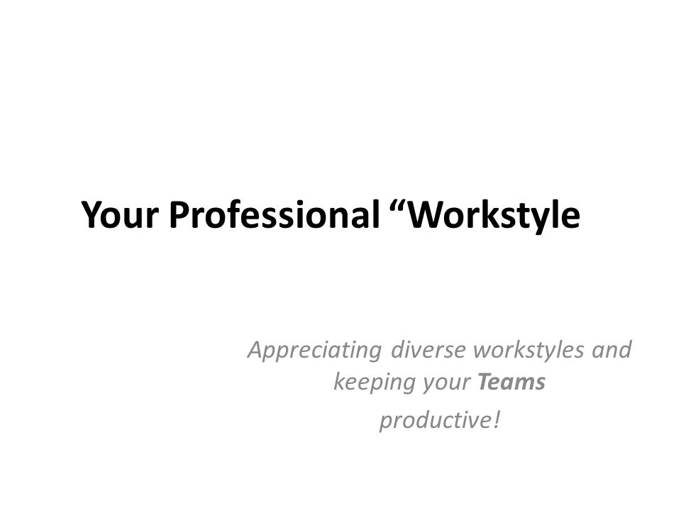 Your Professional Workstyle Appreciating diverse workstyles and keeping your Teams productive!