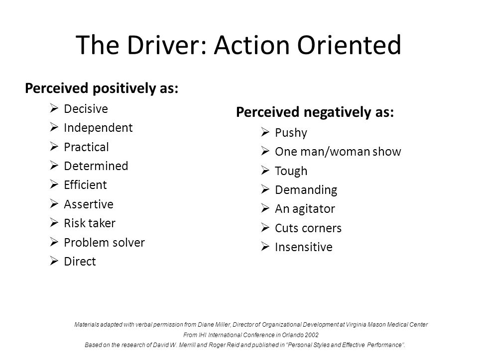 The Driver: Action Oriented Perceived positively as: Decisive Independent Practical Determined Efficient Assertive Risk taker Problem solver Direct Pe