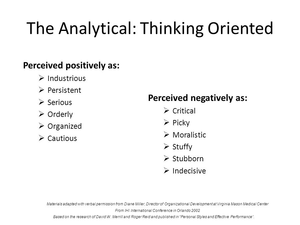 The Analytical: Thinking Oriented Perceived positively as: Industrious Persistent Serious Orderly Organized Cautious Perceived negatively as: Critical