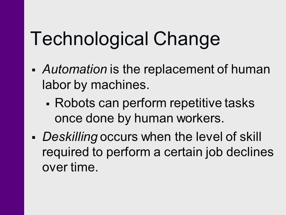 Technological Change Automation is the replacement of human labor by machines. Robots can perform repetitive tasks once done by human workers. Deskill