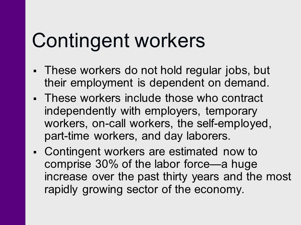 Contingent workers These workers do not hold regular jobs, but their employment is dependent on demand. These workers include those who contract indep
