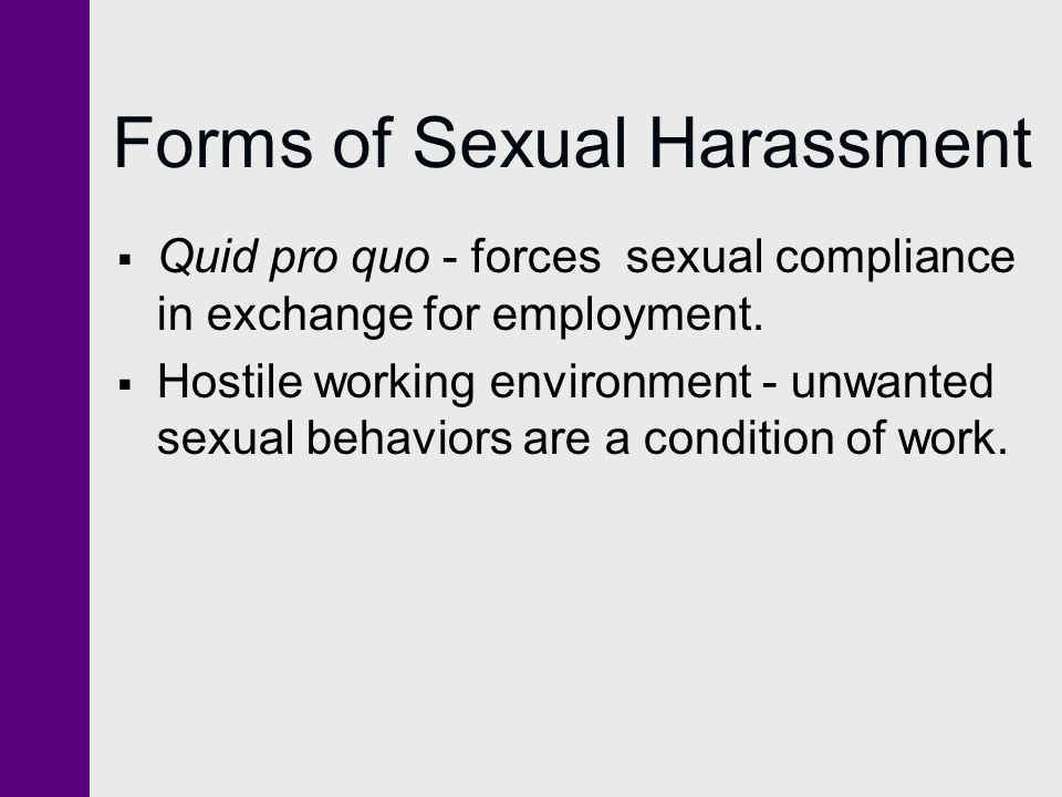 Forms of Sexual Harassment Quid pro quo - forces sexual compliance in exchange for employment. Hostile working environment - unwanted sexual behaviors