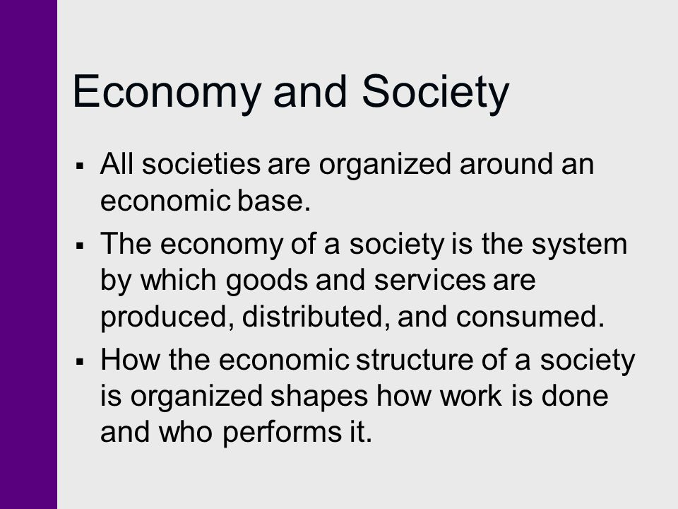 Economy and Society All societies are organized around an economic base. The economy of a society is the system by which goods and services are produc