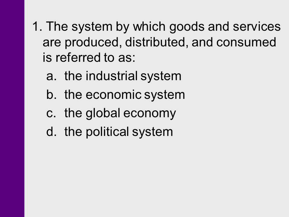 1. The system by which goods and services are produced, distributed, and consumed is referred to as: a. the industrial system b. the economic system c