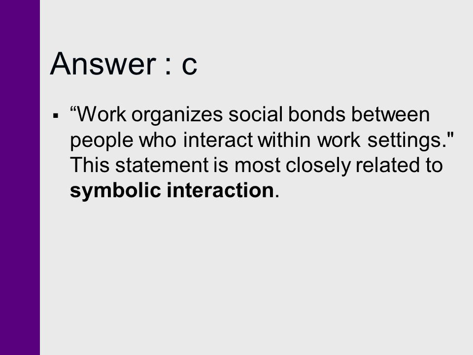 Answer : c Work organizes social bonds between people who interact within work settings.