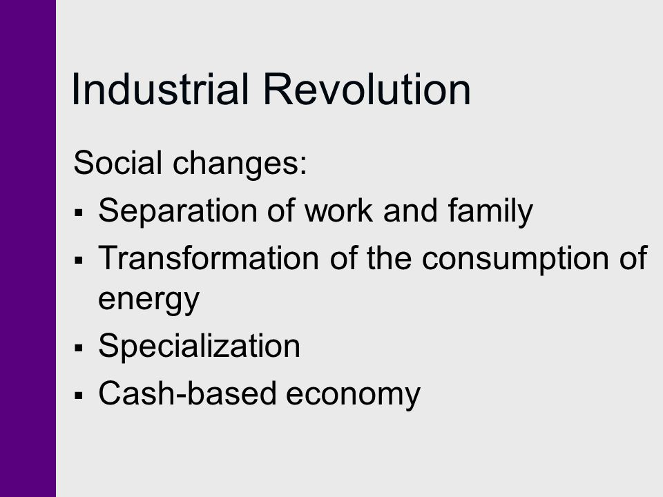 Industrial Revolution Social changes: Separation of work and family Transformation of the consumption of energy Specialization Cash-based economy