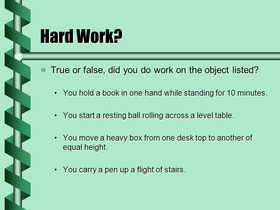 Hard Work? True or false, did you do work on the object listed? True or false, did you do work on the object listed? You hold a book in one hand while