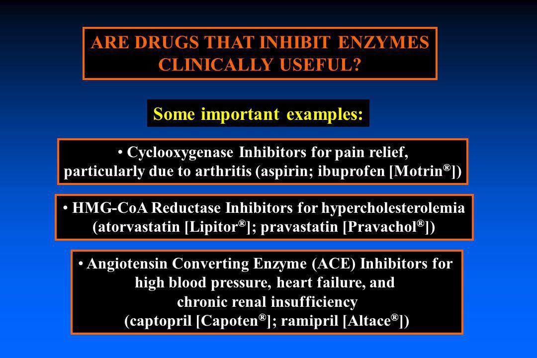 ARE DRUGS THAT INHIBIT ENZYMES CLINICALLY USEFUL? Cyclooxygenase Inhibitors for pain relief, particularly due to arthritis (aspirin; ibuprofen [Motrin
