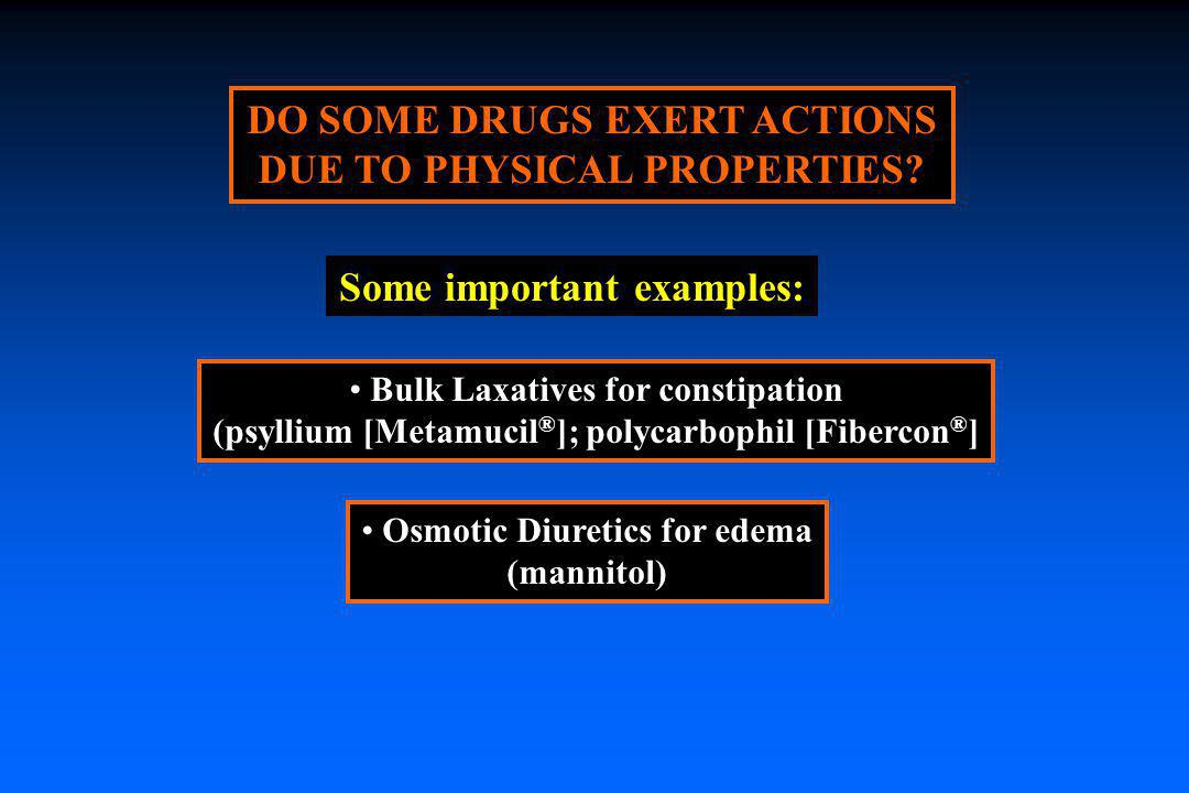 DO SOME DRUGS EXERT ACTIONS DUE TO PHYSICAL PROPERTIES? Bulk Laxatives for constipation (psyllium [Metamucil ® ]; polycarbophil [Fibercon ® ] Some imp