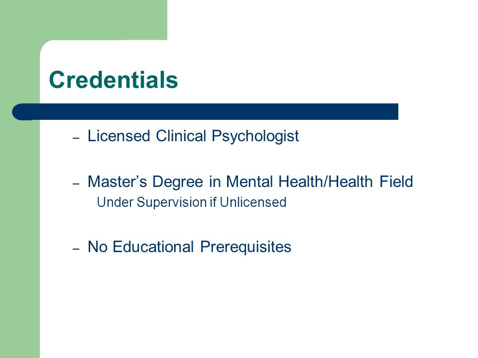 Credentials – Licensed Clinical Psychologist – Masters Degree in Mental Health/Health Field Under Supervision if Unlicensed – No Educational Prerequis