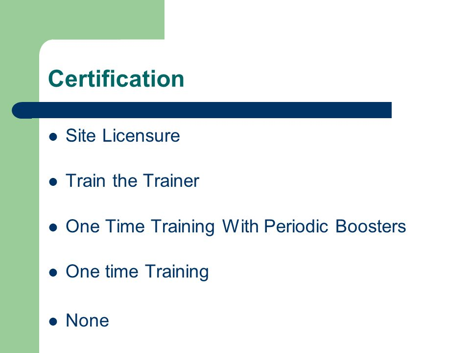 Certification Site Licensure Train the Trainer One Time Training With Periodic Boosters One time Training None