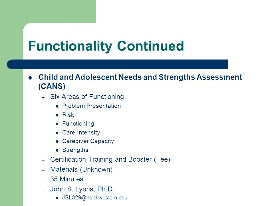 Functionality Continued Child and Adolescent Needs and Strengths Assessment (CANS) – Six Areas of Functioning Problem Presentation Risk Functioning Ca