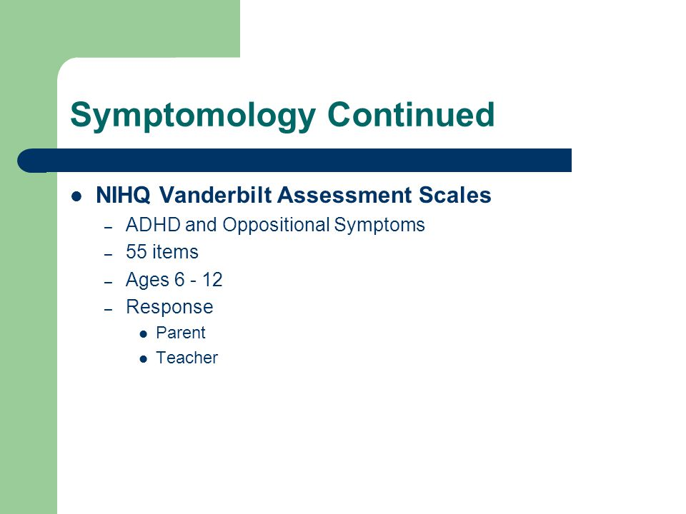 Symptomology Continued NIHQ Vanderbilt Assessment Scales – ADHD and Oppositional Symptoms – 55 items – Ages 6 - 12 – Response Parent Teacher