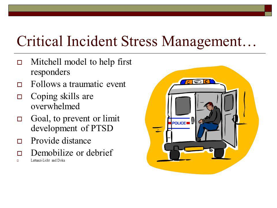 Critical Incident Stress Management… Mitchell model to help first responders Follows a traumatic event Coping skills are overwhelmed Goal, to prevent or limit development of PTSD Provide distance Demobilize or debrief Lattanzi-Licht and Doka