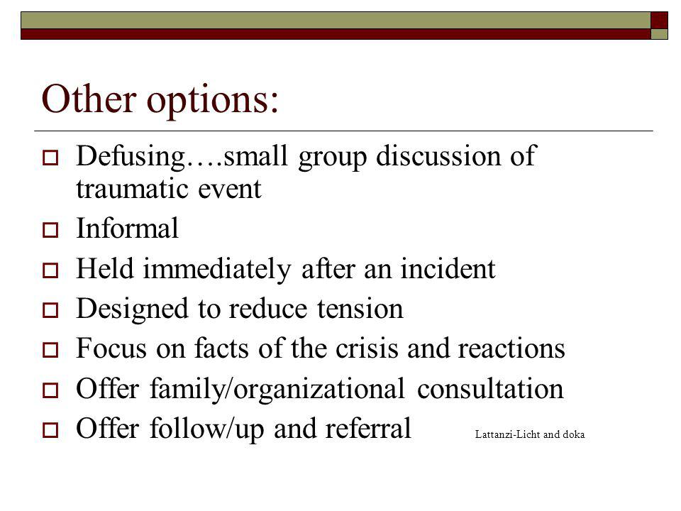 Other options: Defusing….small group discussion of traumatic event Informal Held immediately after an incident Designed to reduce tension Focus on facts of the crisis and reactions Offer family/organizational consultation Offer follow/up and referral Lattanzi-Licht and doka