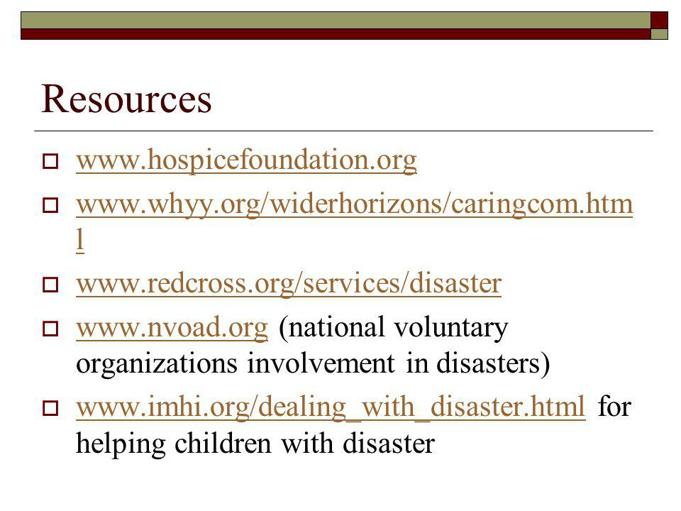 Resources www.hospicefoundation.org www.whyy.org/widerhorizons/caringcom.htm l www.whyy.org/widerhorizons/caringcom.htm l www.redcross.org/services/disaster www.nvoad.org (national voluntary organizations involvement in disasters) www.nvoad.org www.imhi.org/dealing_with_disaster.html for helping children with disaster www.imhi.org/dealing_with_disaster.html
