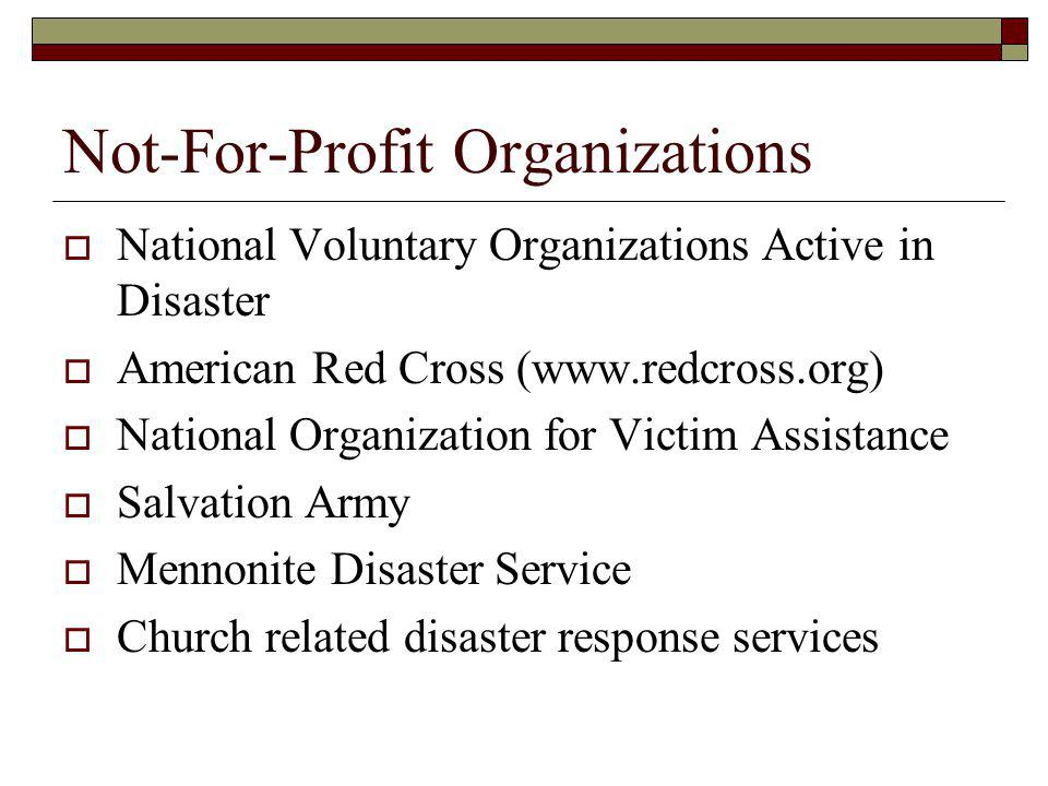 Not-For-Profit Organizations National Voluntary Organizations Active in Disaster American Red Cross (www.redcross.org) National Organization for Victim Assistance Salvation Army Mennonite Disaster Service Church related disaster response services