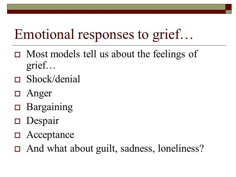 Emotional responses to grief… Most models tell us about the feelings of grief… Shock/denial Anger Bargaining Despair Acceptance And what about guilt, sadness, loneliness