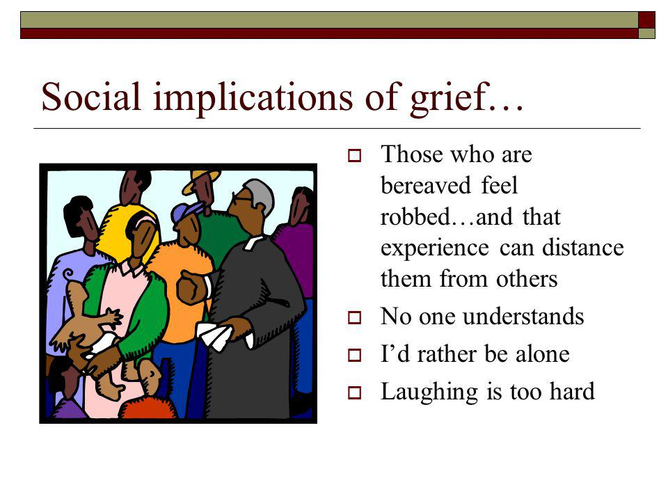 Social implications of grief… Those who are bereaved feel robbed…and that experience can distance them from others No one understands Id rather be alone Laughing is too hard