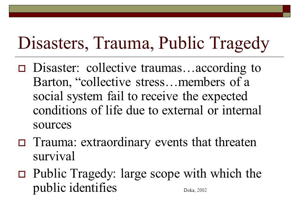 Disasters, Trauma, Public Tragedy Disaster: collective traumas…according to Barton, collective stress…members of a social system fail to receive the expected conditions of life due to external or internal sources Trauma: extraordinary events that threaten survival Public Tragedy: large scope with which the public identifies Doka, 2002