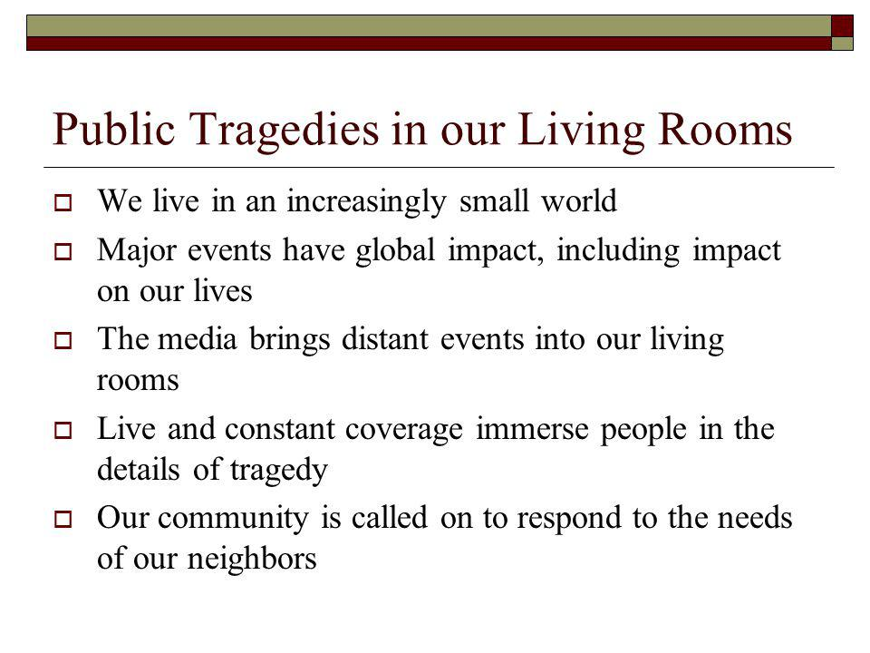 Public Tragedies in our Living Rooms We live in an increasingly small world Major events have global impact, including impact on our lives The media brings distant events into our living rooms Live and constant coverage immerse people in the details of tragedy Our community is called on to respond to the needs of our neighbors