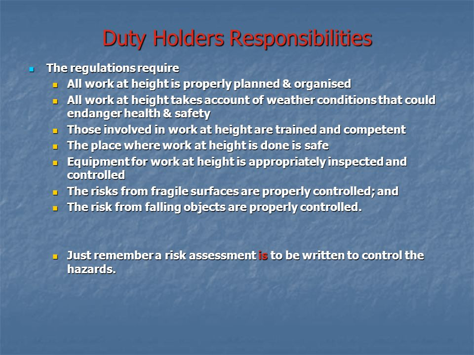 Duty Holders Responsibilities The regulations require The regulations require All work at height is properly planned & organised All work at height is