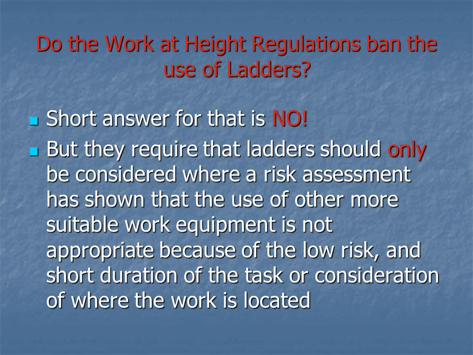 Do the Work at Height Regulations ban the use of Ladders? Short answer for that is NO! Short answer for that is NO! But they require that ladders shou